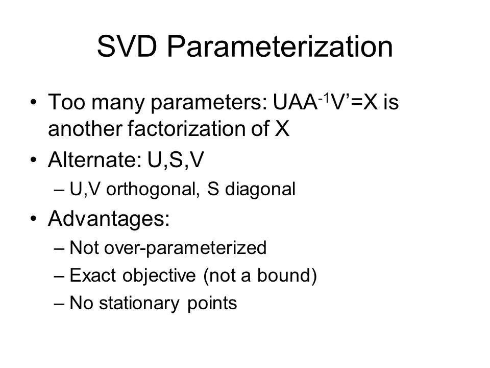 SVD Parameterization Too many parameters: UAA -1 V=X is another factorization of X Alternate: U,S,V –U,V orthogonal, S diagonal Advantages: –Not over-parameterized –Exact objective (not a bound) –No stationary points