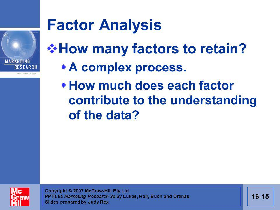 Copyright 2007 McGraw-Hill Pty Ltd PPTs t/a Marketing Research 2e by Lukas, Hair, Bush and Ortinau Slides prepared by Judy Rex 16-15 Factor Analysis How many factors to retain.