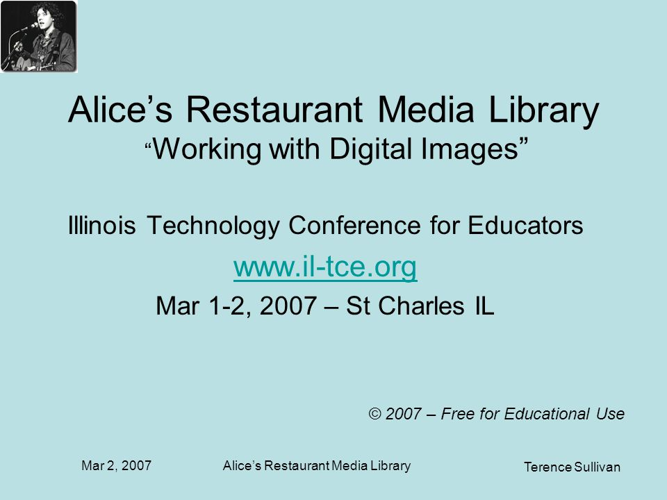 Mar 2, 2007 Terence Sullivan Alices Restaurant Media Library Alices Restaurant Media Library Working with Digital Images Illinois Technology Conference for Educators www.il-tce.org Mar 1-2, 2007 – St Charles IL © 2007 – Free for Educational Use