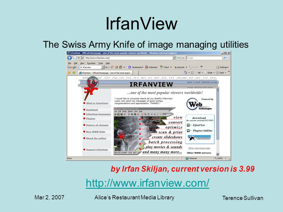 Mar 2, 2007 Terence Sullivan Alices Restaurant Media Library IrfanView by Irfan Skiljan, current version is 3.99 http://www.irfanview.com/ The Swiss Army Knife of image managing utilities