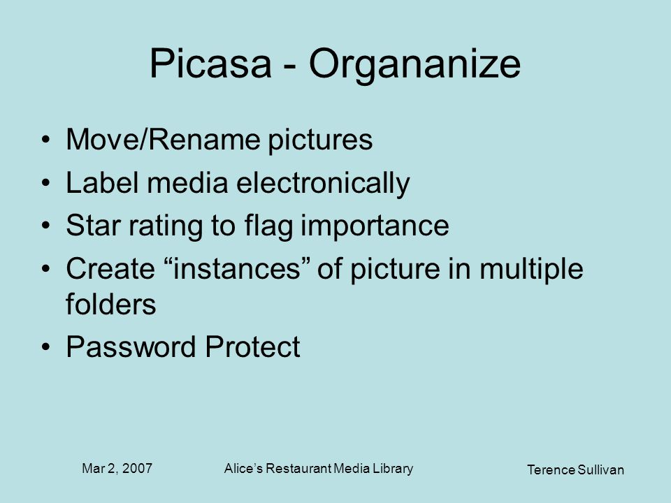 Mar 2, 2007 Terence Sullivan Alices Restaurant Media Library Picasa - Organanize Move/Rename pictures Label media electronically Star rating to flag importance Create instances of picture in multiple folders Password Protect