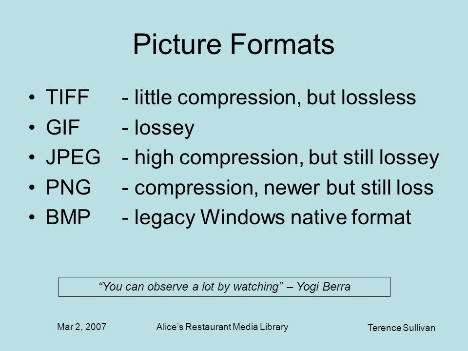 Mar 2, 2007 Terence Sullivan Alices Restaurant Media Library Picture Formats TIFF- little compression, but lossless GIF- lossey JPEG - high compression, but still lossey PNG- compression, newer but still loss BMP - legacy Windows native format You can observe a lot by watching – Yogi Berra