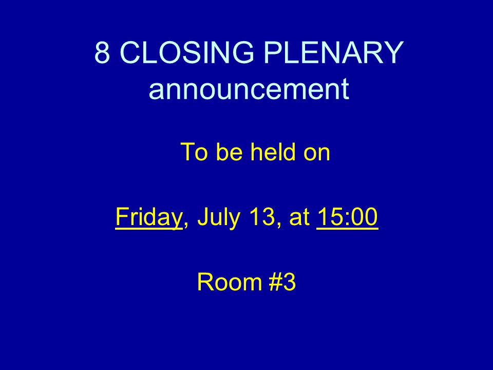 8 CLOSING PLENARY announcement To be held on Friday, July 13, at 15:00 Room #3