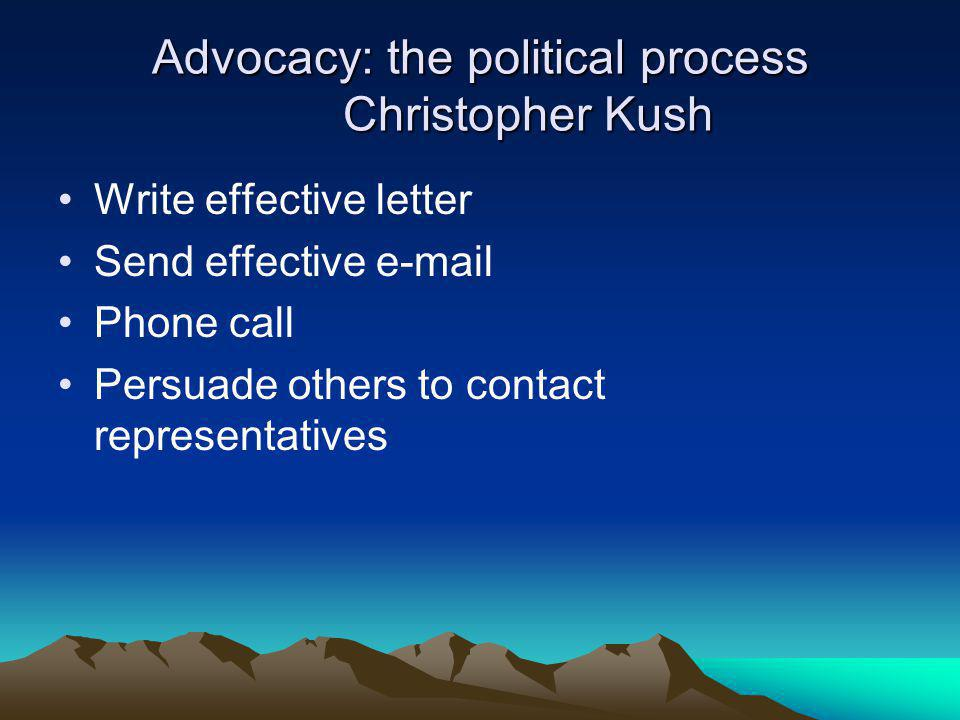 Advocacy: the political process Christopher Kush Write effective letter Send effective e-mail Phone call Persuade others to contact representatives