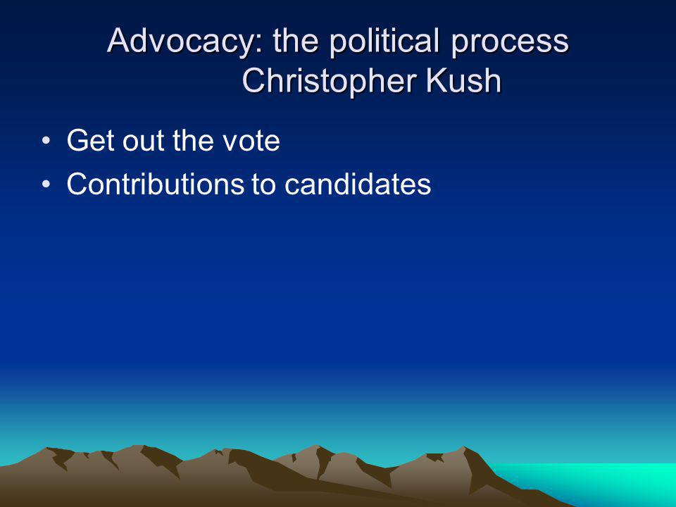 Advocacy: the political process Christopher Kush Get out the vote Contributions to candidates