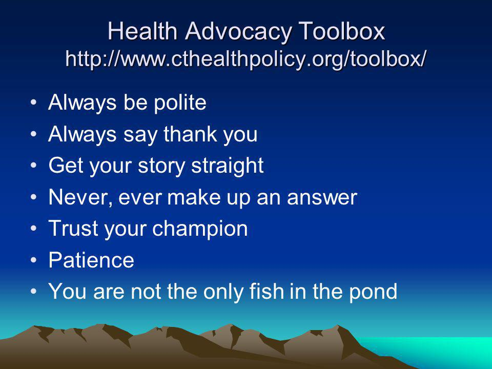 Health Advocacy Toolbox http://www.cthealthpolicy.org/toolbox/ Always be polite Always say thank you Get your story straight Never, ever make up an answer Trust your champion Patience You are not the only fish in the pond