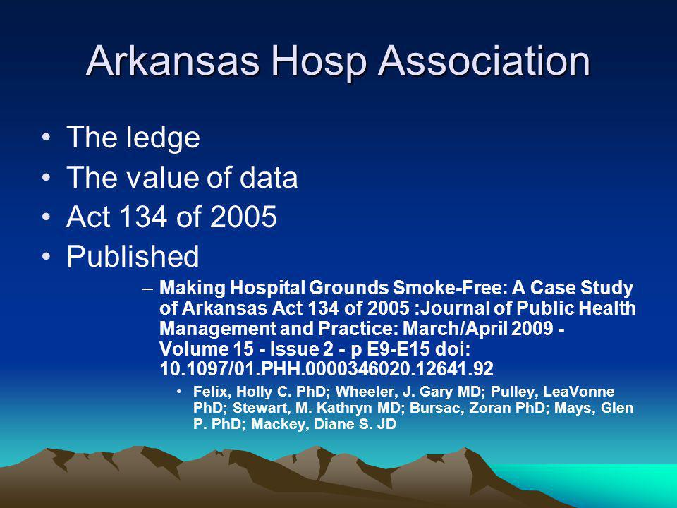 Arkansas Hosp Association The ledge The value of data Act 134 of 2005 Published –Making Hospital Grounds Smoke-Free: A Case Study of Arkansas Act 134 of 2005 :Journal of Public Health Management and Practice: March/April 2009 - Volume 15 - Issue 2 - p E9-E15 doi: 10.1097/01.PHH.0000346020.12641.92 Felix, Holly C.