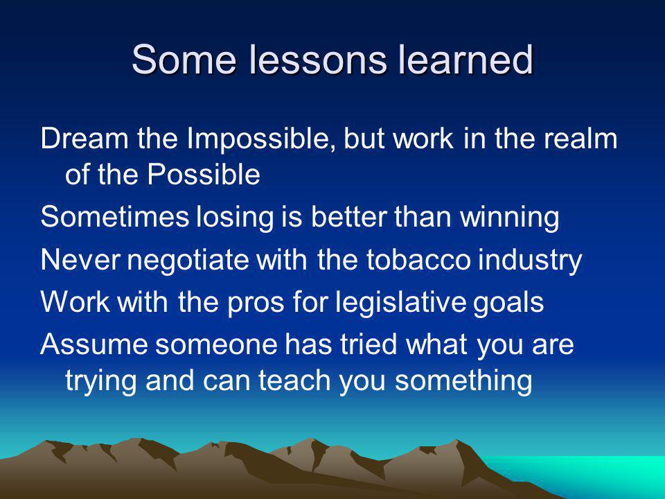Some lessons learned Dream the Impossible, but work in the realm of the Possible Sometimes losing is better than winning Never negotiate with the tobacco industry Work with the pros for legislative goals Assume someone has tried what you are trying and can teach you something