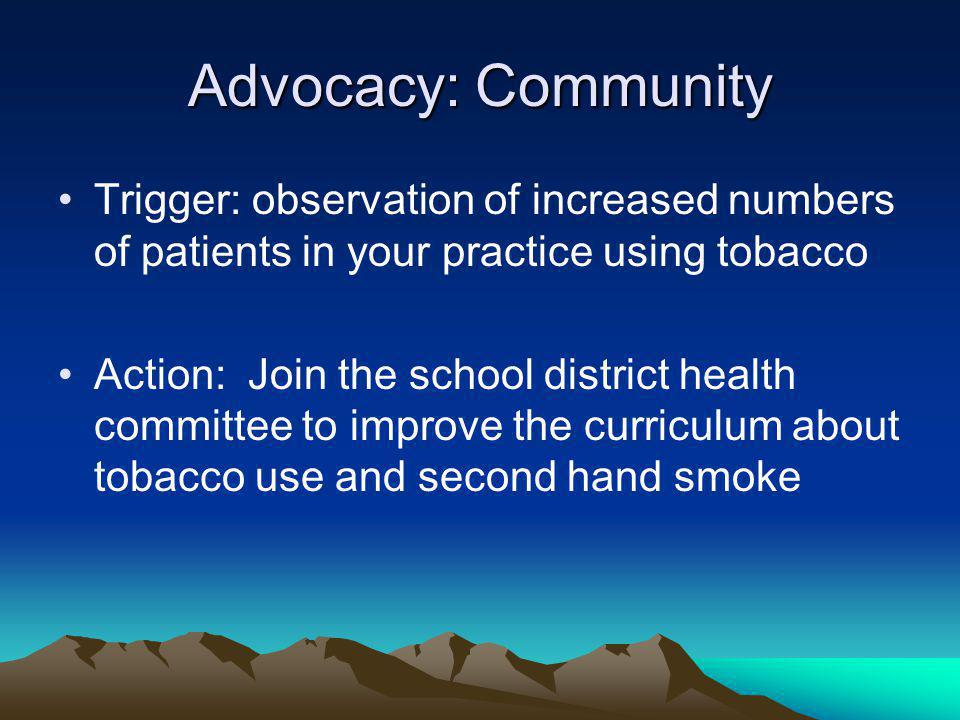 Advocacy: Community Trigger: observation of increased numbers of patients in your practice using tobacco Action: Join the school district health committee to improve the curriculum about tobacco use and second hand smoke