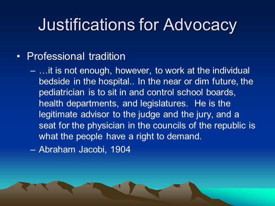 Justifications for Advocacy Professional tradition –…it is not enough, however, to work at the individual bedside in the hospital..