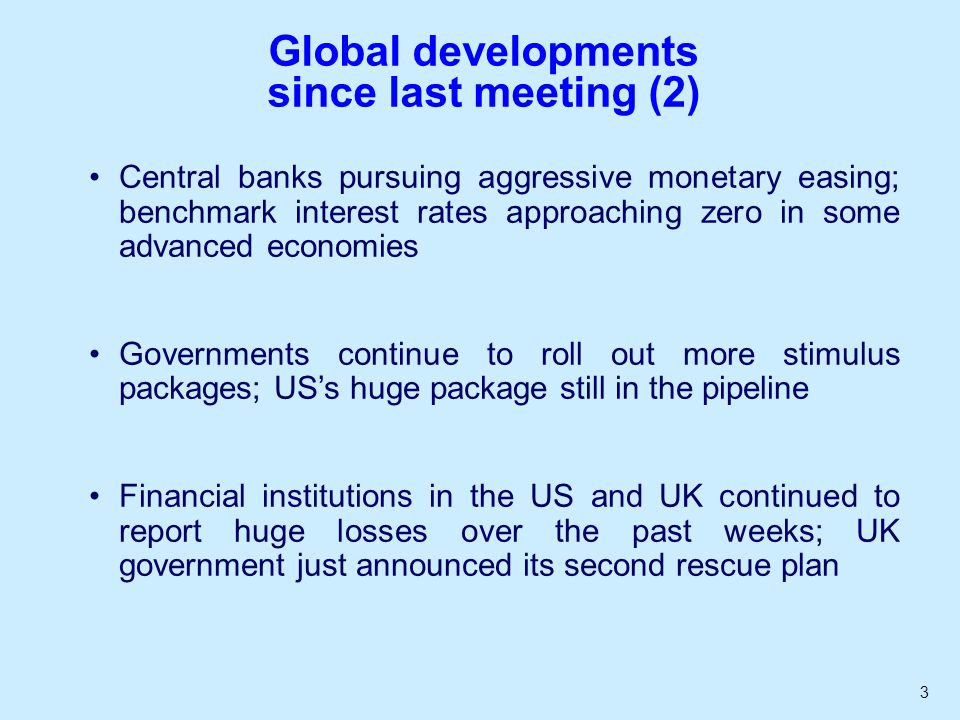 3 Global developments since last meeting (2) Central banks pursuing aggressive monetary easing; benchmark interest rates approaching zero in some advanced economies Governments continue to roll out more stimulus packages; USs huge package still in the pipeline Financial institutions in the US and UK continued to report huge losses over the past weeks; UK government just announced its second rescue plan