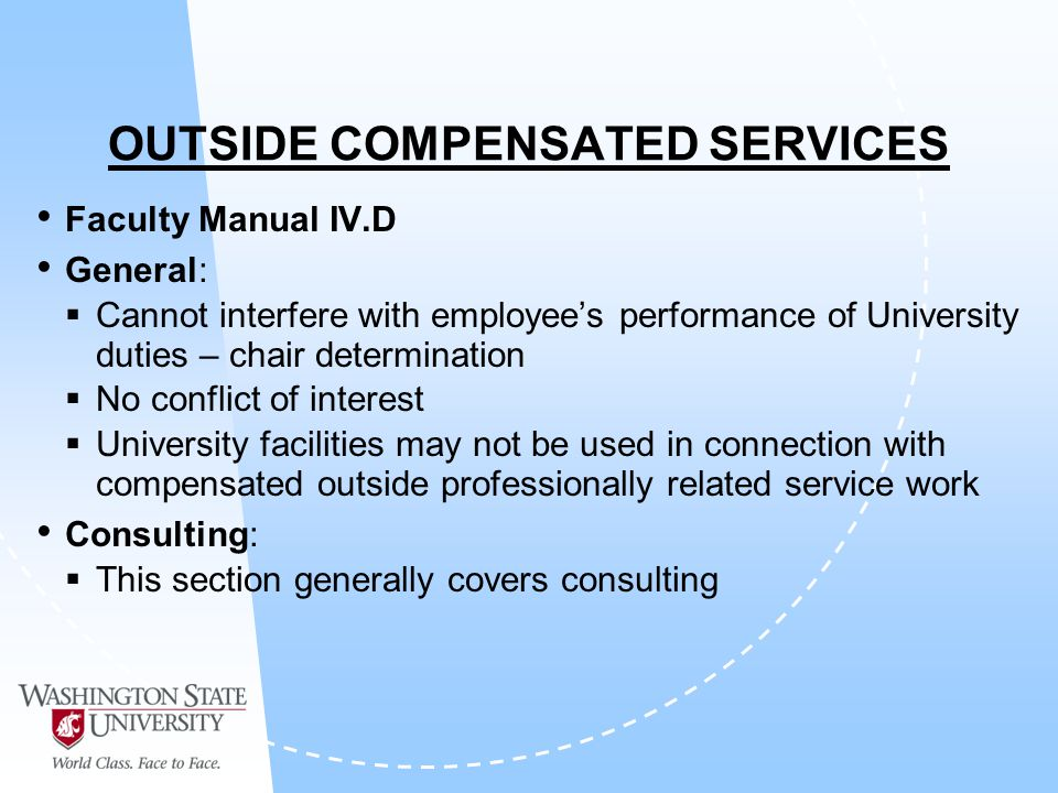 OUTSIDE COMPENSATED SERVICES Faculty Manual IV.D General: Cannot interfere with employees performance of University duties – chair determination No conflict of interest University facilities may not be used in connection with compensated outside professionally related service work Consulting: This section generally covers consulting