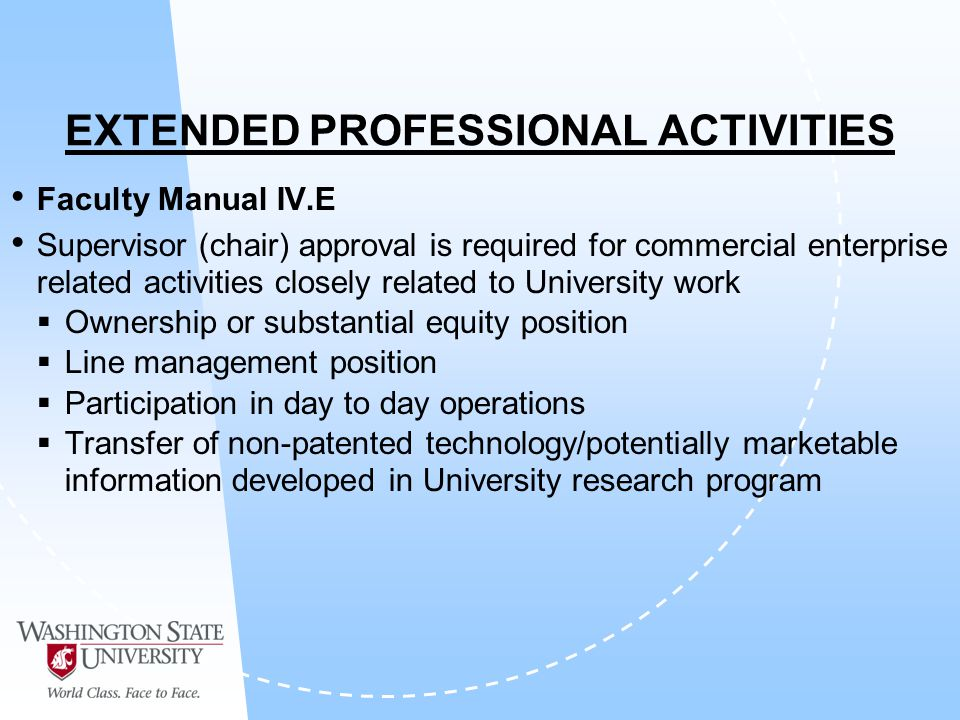 EXTENDED PROFESSIONAL ACTIVITIES Faculty Manual IV.E Supervisor (chair) approval is required for commercial enterprise related activities closely related to University work Ownership or substantial equity position Line management position Participation in day to day operations Transfer of non-patented technology/potentially marketable information developed in University research program