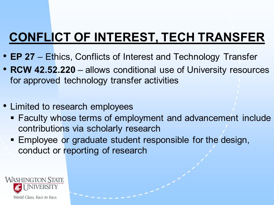 CONFLICT OF INTEREST, TECH TRANSFER EP 27 – Ethics, Conflicts of Interest and Technology Transfer RCW 42.52.220 – allows conditional use of University resources for approved technology transfer activities Limited to research employees Faculty whose terms of employment and advancement include contributions via scholarly research Employee or graduate student responsible for the design, conduct or reporting of research