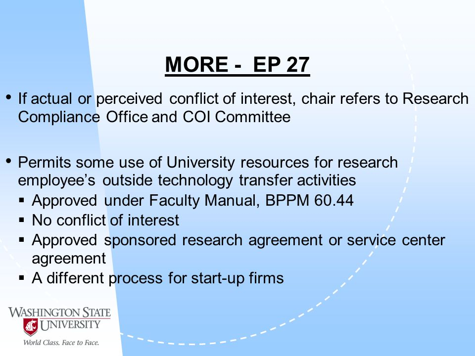 MORE - EP 27 If actual or perceived conflict of interest, chair refers to Research Compliance Office and COI Committee Permits some use of University resources for research employees outside technology transfer activities Approved under Faculty Manual, BPPM 60.44 No conflict of interest Approved sponsored research agreement or service center agreement A different process for start-up firms
