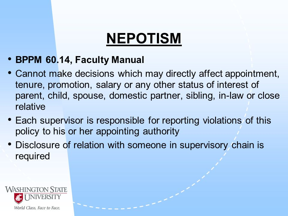 NEPOTISM BPPM 60.14, Faculty Manual Cannot make decisions which may directly affect appointment, tenure, promotion, salary or any other status of interest of parent, child, spouse, domestic partner, sibling, in-law or close relative Each supervisor is responsible for reporting violations of this policy to his or her appointing authority Disclosure of relation with someone in supervisory chain is required