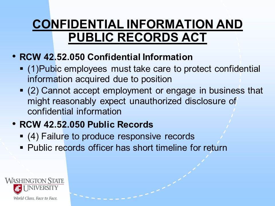 CONFIDENTIAL INFORMATION AND PUBLIC RECORDS ACT RCW 42.52.050 Confidential Information (1)Pubic employees must take care to protect confidential information acquired due to position (2) Cannot accept employment or engage in business that might reasonably expect unauthorized disclosure of confidential information RCW 42.52.050 Public Records (4) Failure to produce responsive records Public records officer has short timeline for return