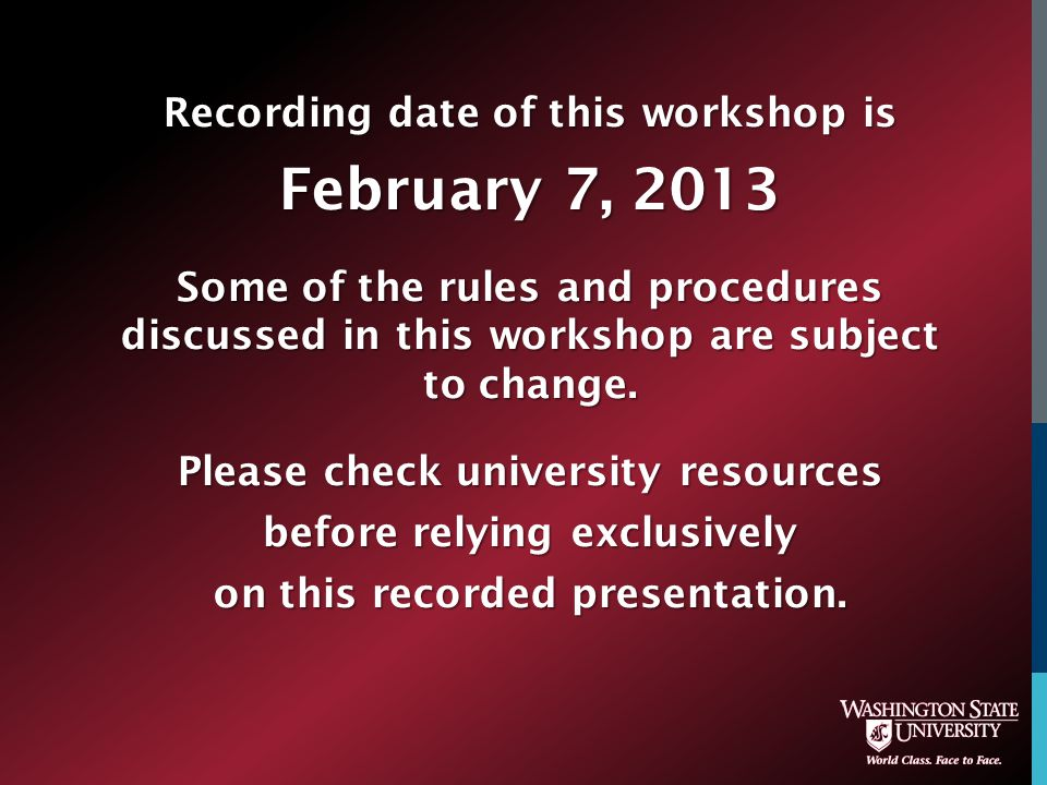 Recording date of this workshop is February 7, 2013 Some of the rules and procedures discussed in this workshop are subject to change.