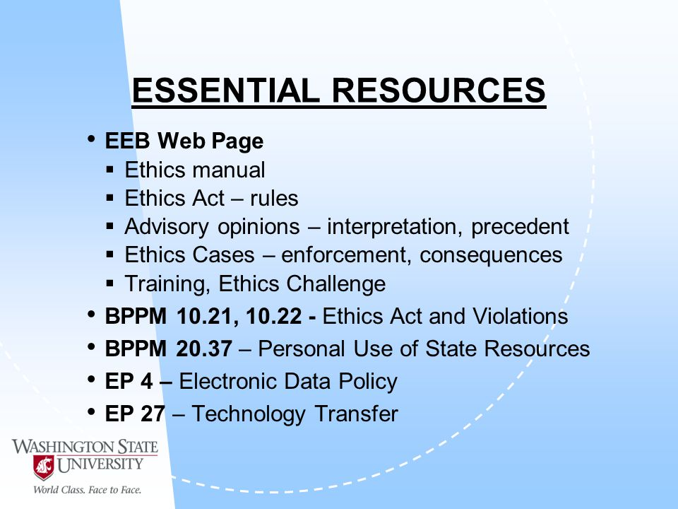 ESSENTIAL RESOURCES EEB Web Page Ethics manual Ethics Act – rules Advisory opinions – interpretation, precedent Ethics Cases – enforcement, consequences Training, Ethics Challenge BPPM 10.21, 10.22 - Ethics Act and Violations BPPM 20.37 – Personal Use of State Resources EP 4 – Electronic Data Policy EP 27 – Technology Transfer