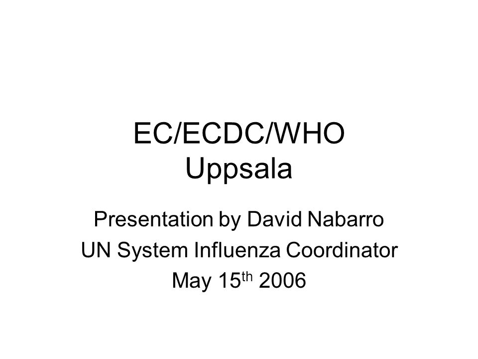 EC/ECDC/WHO Uppsala Presentation by David Nabarro UN System Influenza Coordinator May 15 th 2006