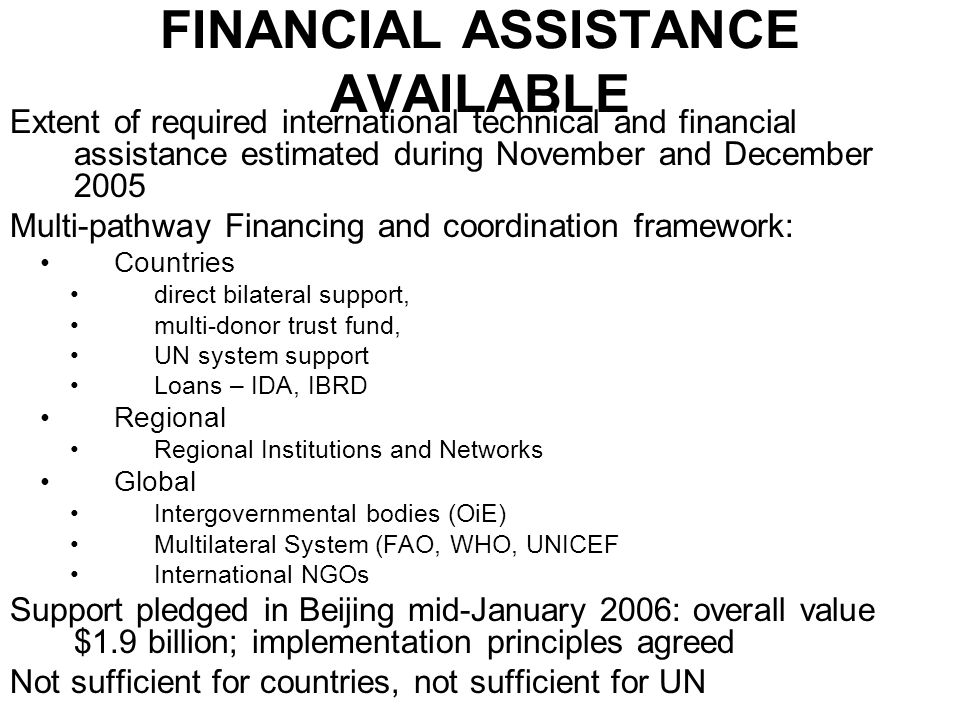 FINANCIAL ASSISTANCE AVAILABLE Extent of required international technical and financial assistance estimated during November and December 2005 Multi-pathway Financing and coordination framework: Countries direct bilateral support, multi-donor trust fund, UN system support Loans – IDA, IBRD Regional Regional Institutions and Networks Global Intergovernmental bodies (OiE) Multilateral System (FAO, WHO, UNICEF International NGOs Support pledged in Beijing mid-January 2006: overall value $1.9 billion; implementation principles agreed Not sufficient for countries, not sufficient for UN