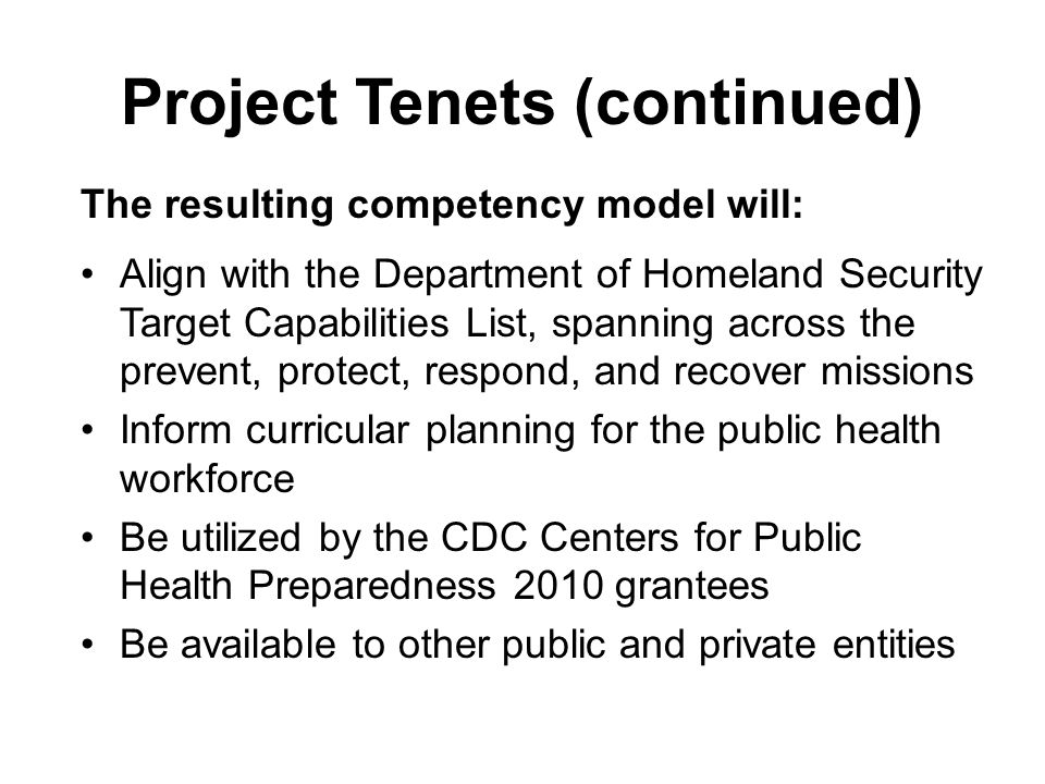 Project Tenets (continued) The resulting competency model will: Align with the Department of Homeland Security Target Capabilities List, spanning across the prevent, protect, respond, and recover missions Inform curricular planning for the public health workforce Be utilized by the CDC Centers for Public Health Preparedness 2010 grantees Be available to other public and private entities
