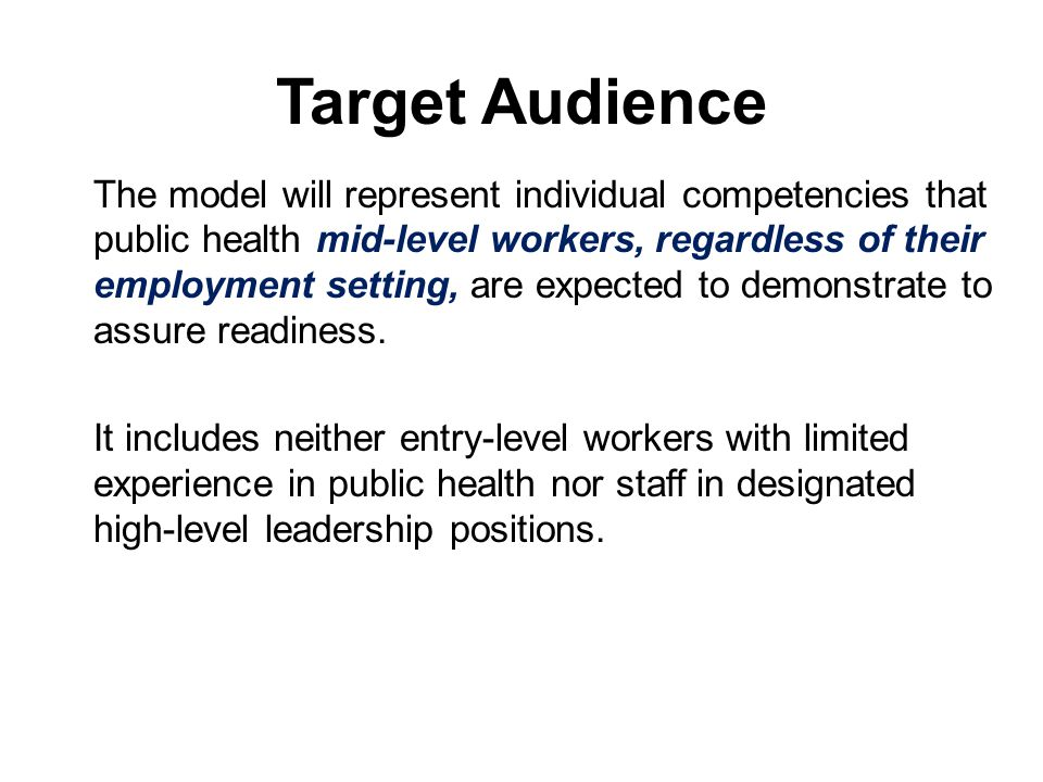 Target Audience The model will represent individual competencies that public health mid-level workers, regardless of their employment setting, are expected to demonstrate to assure readiness.
