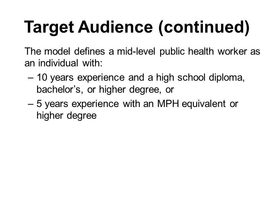 Target Audience (continued) The model defines a mid-level public health worker as an individual with: –10 years experience and a high school diploma, bachelors, or higher degree, or –5 years experience with an MPH equivalent or higher degree