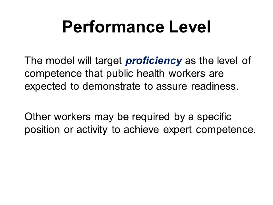 Performance Level The model will target proficiency as the level of competence that public health workers are expected to demonstrate to assure readiness.