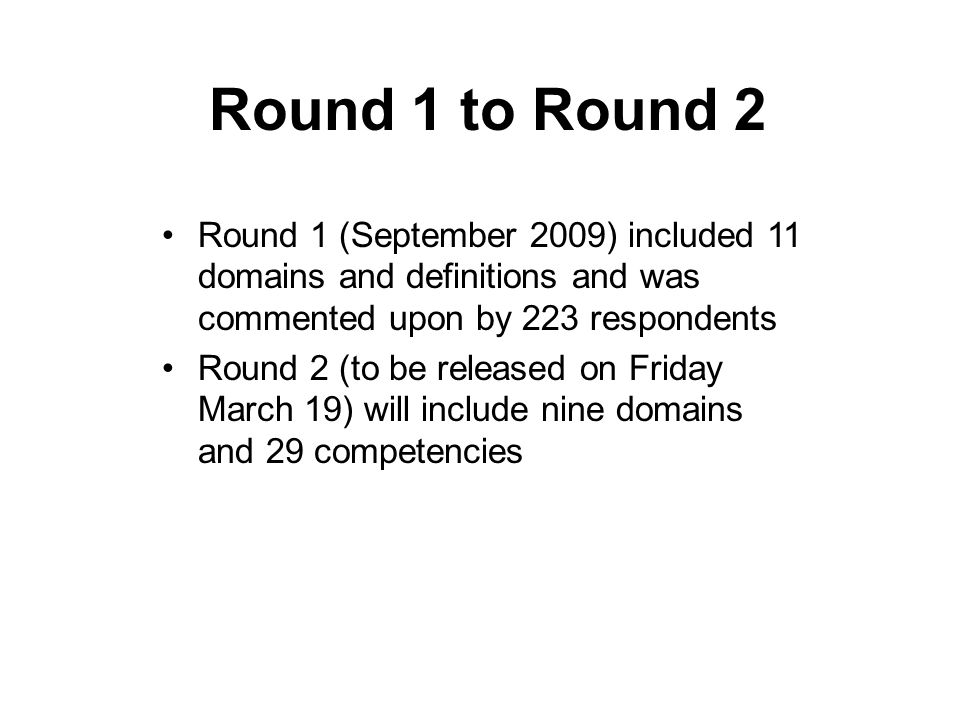 Round 1 to Round 2 Round 1 (September 2009) included 11 domains and definitions and was commented upon by 223 respondents Round 2 (to be released on Friday March 19) will include nine domains and 29 competencies
