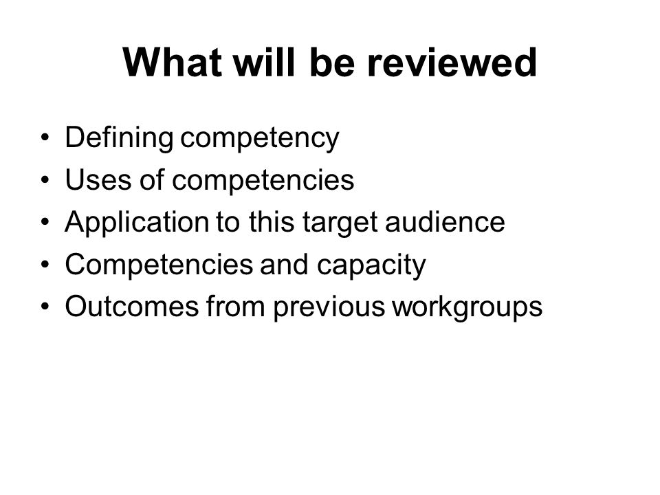What will be reviewed Defining competency Uses of competencies Application to this target audience Competencies and capacity Outcomes from previous workgroups