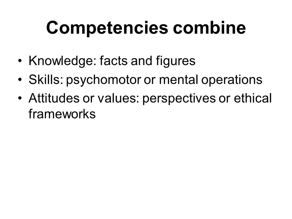 Competencies combine Knowledge: facts and figures Skills: psychomotor or mental operations Attitudes or values: perspectives or ethical frameworks