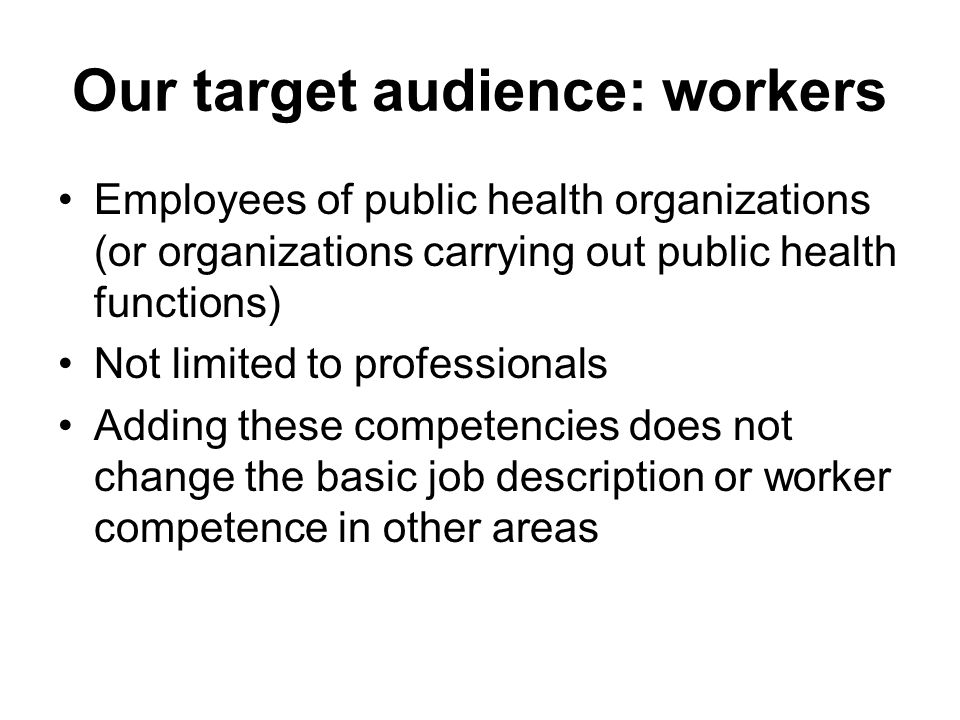 Our target audience: workers Employees of public health organizations (or organizations carrying out public health functions) Not limited to professionals Adding these competencies does not change the basic job description or worker competence in other areas
