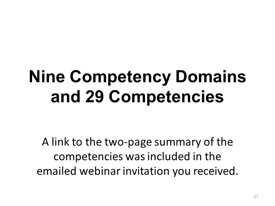 Nine Competency Domains and 29 Competencies A link to the two-page summary of the competencies was included in the emailed webinar invitation you received.