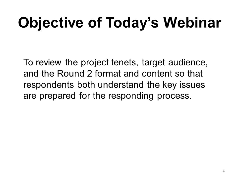 Objective of Todays Webinar To review the project tenets, target audience, and the Round 2 format and content so that respondents both understand the key issues are prepared for the responding process.