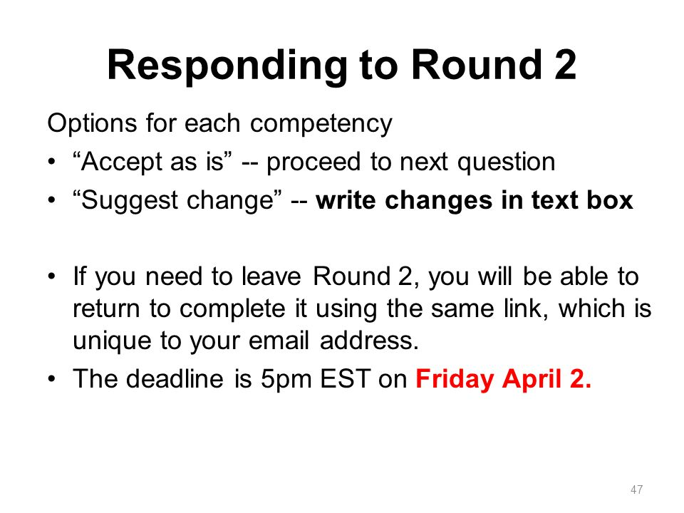 Responding to Round 2 Options for each competency Accept as is -- proceed to next question Suggest change -- write changes in text box If you need to leave Round 2, you will be able to return to complete it using the same link, which is unique to your email address.