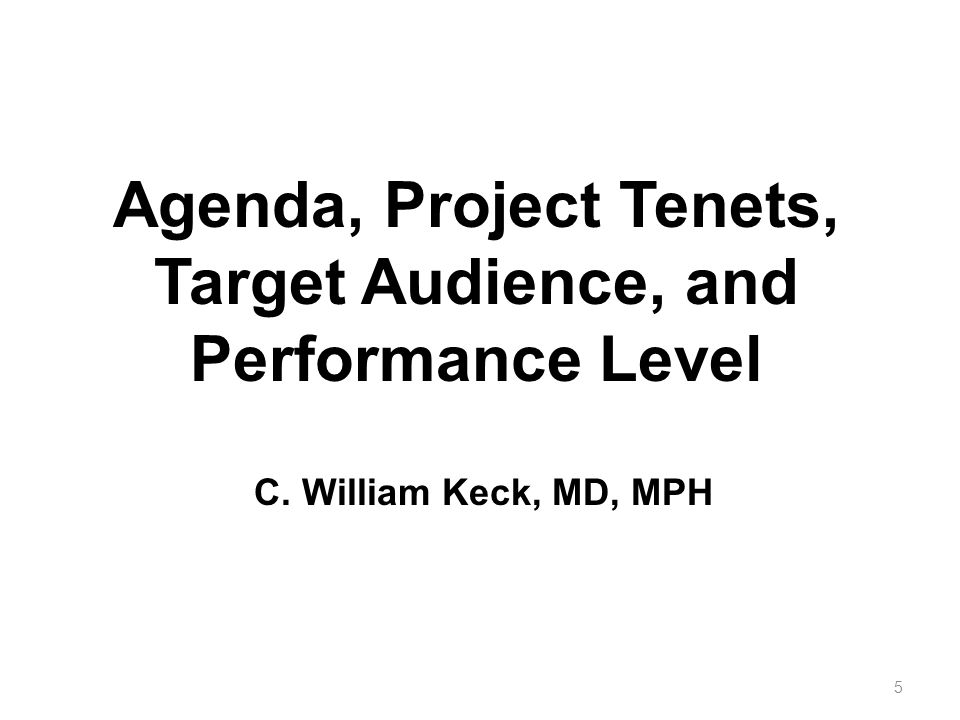 Agenda, Project Tenets, Target Audience, and Performance Level 5 C. William Keck, MD, MPH