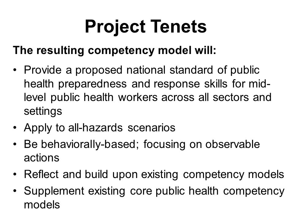 Project Tenets The resulting competency model will: Provide a proposed national standard of public health preparedness and response skills for mid- level public health workers across all sectors and settings Apply to all-hazards scenarios Be behaviorally-based; focusing on observable actions Reflect and build upon existing competency models Supplement existing core public health competency models