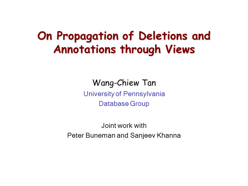 On Propagation of Deletions and Annotations through Views Wang-Chiew Tan University of Pennsylvania Database Group Joint work with Peter Buneman and Sanjeev Khanna