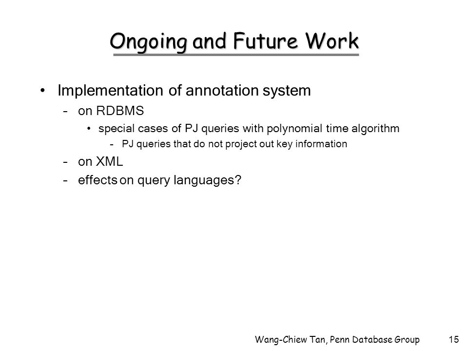 Wang-Chiew Tan, Penn Database Group15 Ongoing and Future Work Implementation of annotation system –on RDBMS special cases of PJ queries with polynomial time algorithm –PJ queries that do not project out key information –on XML –effects on query languages