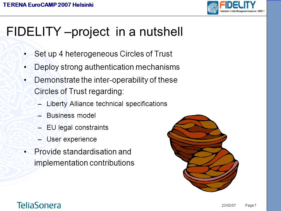 TERENA EuroCAMP 2007 Helsinki 23/02/07 Page 7 FIDELITY –project in a nutshell Set up 4 heterogeneous Circles of Trust Deploy strong authentication mechanisms Demonstrate the inter-operability of these Circles of Trust regarding: –Liberty Alliance technical specifications –Business model –EU legal constraints –User experience Provide standardisation and implementation contributions