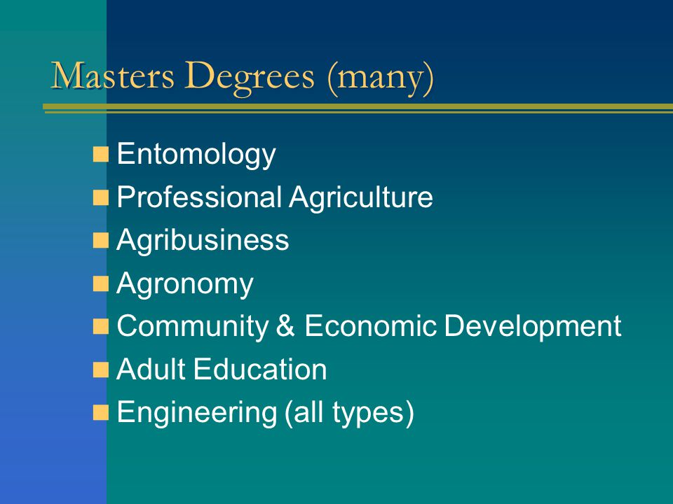 Masters Degrees (many) Entomology Professional Agriculture Agribusiness Agronomy Community & Economic Development Adult Education Engineering (all types)