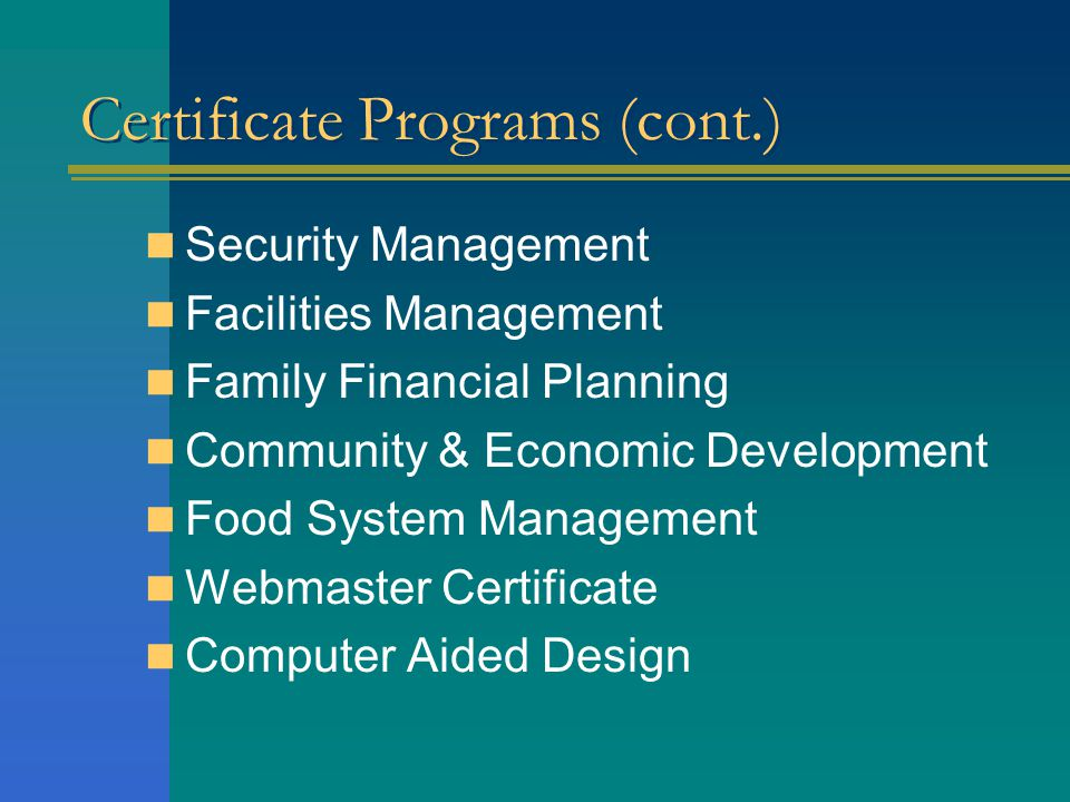 Certificate Programs (cont.) Security Management Facilities Management Family Financial Planning Community & Economic Development Food System Management Webmaster Certificate Computer Aided Design