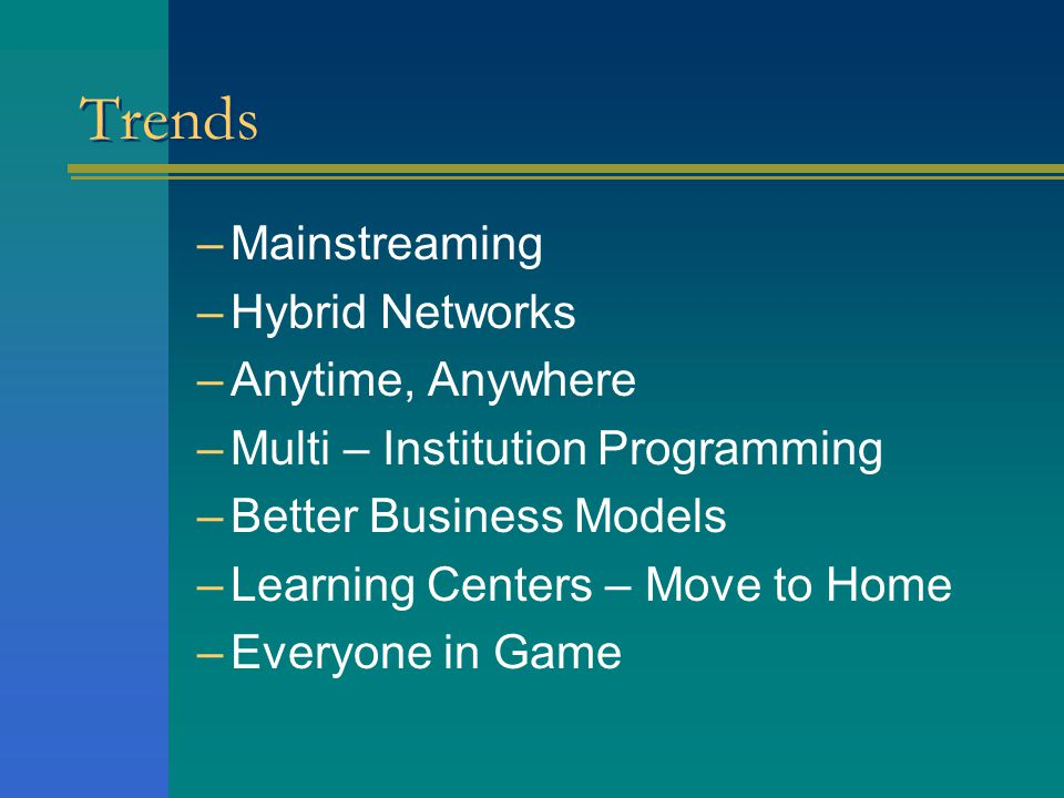 Trends –Mainstreaming –Hybrid Networks –Anytime, Anywhere –Multi – Institution Programming –Better Business Models –Learning Centers – Move to Home –Everyone in Game