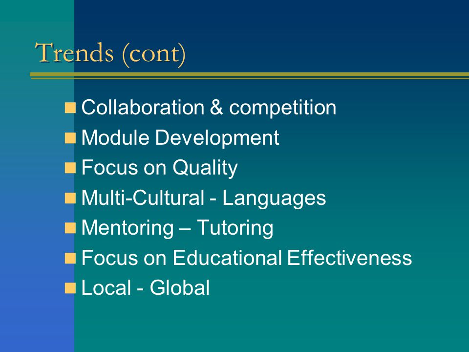 Trends (cont) Collaboration & competition Module Development Focus on Quality Multi-Cultural - Languages Mentoring – Tutoring Focus on Educational Effectiveness Local - Global