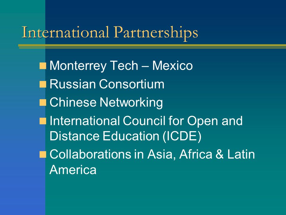 International Partnerships Monterrey Tech – Mexico Russian Consortium Chinese Networking International Council for Open and Distance Education (ICDE) Collaborations in Asia, Africa & Latin America
