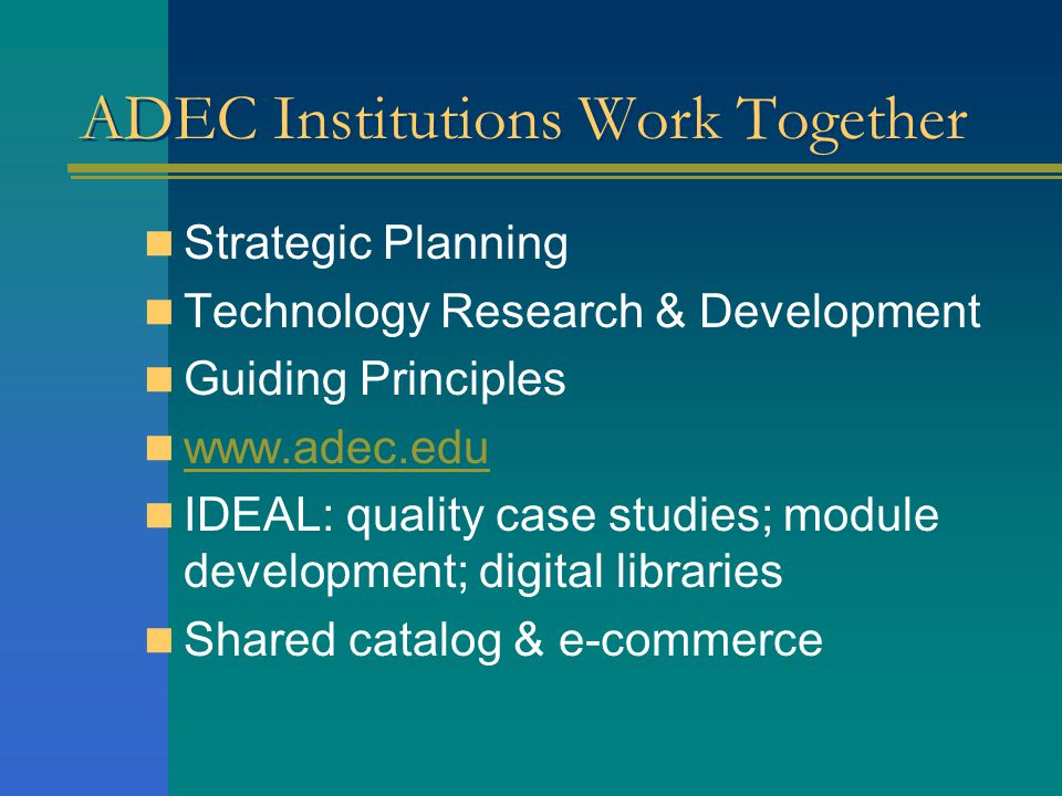 ADEC Institutions Work Together Strategic Planning Technology Research & Development Guiding Principles   IDEAL: quality case studies; module development; digital libraries Shared catalog & e-commerce