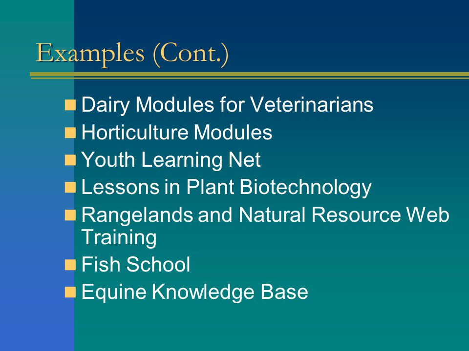 Examples (Cont.) Dairy Modules for Veterinarians Horticulture Modules Youth Learning Net Lessons in Plant Biotechnology Rangelands and Natural Resource Web Training Fish School Equine Knowledge Base