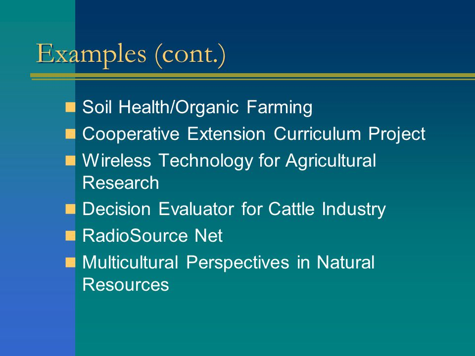 Examples (cont.) Soil Health/Organic Farming Cooperative Extension Curriculum Project Wireless Technology for Agricultural Research Decision Evaluator for Cattle Industry RadioSource Net Multicultural Perspectives in Natural Resources