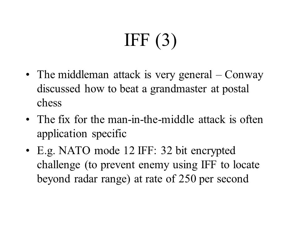 IFF (3) The middleman attack is very general – Conway discussed how to beat a grandmaster at postal chess The fix for the man-in-the-middle attack is often application specific E.g.